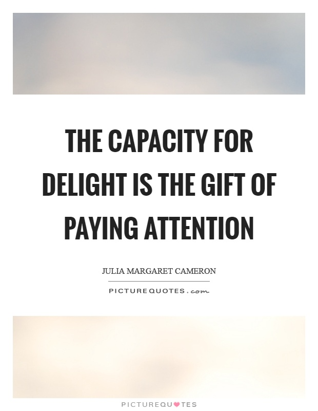 The capacity for delight is the gift of paying attention Picture Quote #1