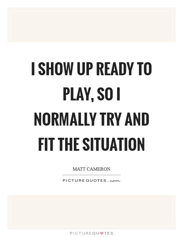 I show up ready to play, so I normally try and fit the situation Picture Quote #1