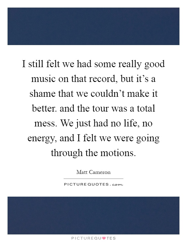 I still felt we had some really good music on that record, but it's a shame that we couldn't make it better. and the tour was a total mess. We just had no life, no energy, and I felt we were going through the motions Picture Quote #1