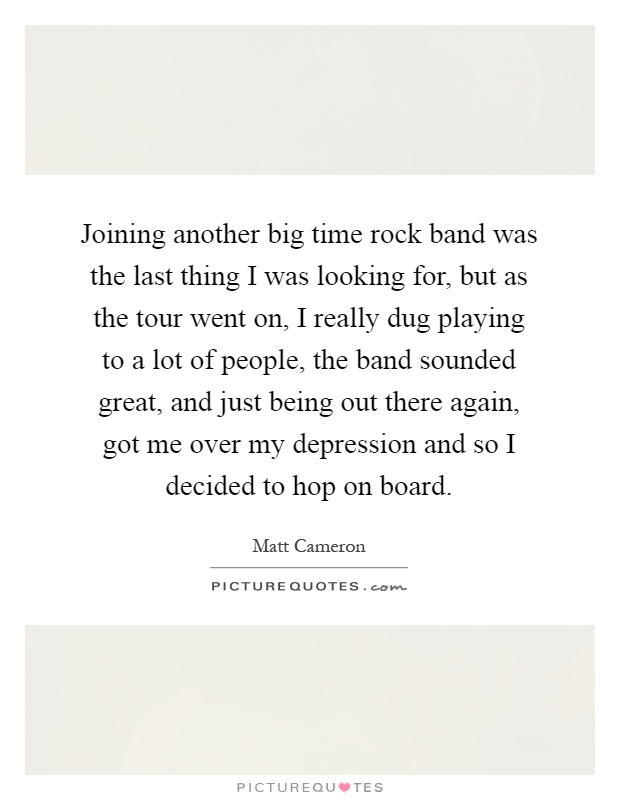 Joining another big time rock band was the last thing I was looking for, but as the tour went on, I really dug playing to a lot of people, the band sounded great, and just being out there again, got me over my depression and so I decided to hop on board Picture Quote #1