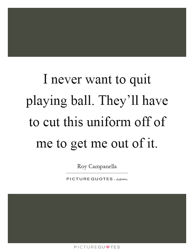 I never want to quit playing ball. They'll have to cut this uniform off of me to get me out of it Picture Quote #1