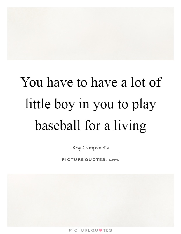 You have to have a lot of little boy in you to play baseball for a living Picture Quote #1
