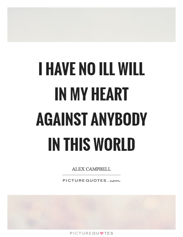 I have no ill will in my heart against anybody in this world Picture Quote #1