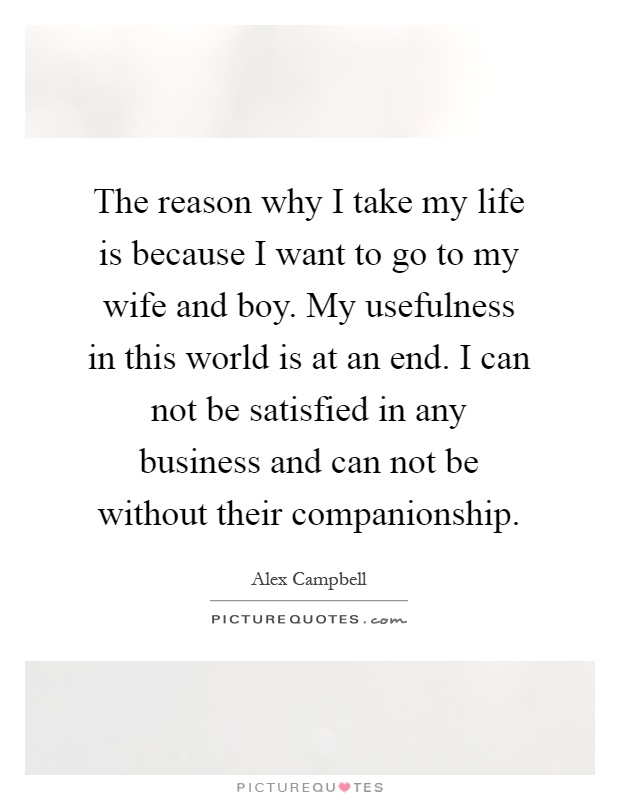 The reason why I take my life is because I want to go to my wife and boy. My usefulness in this world is at an end. I can not be satisfied in any business and can not be without their companionship Picture Quote #1