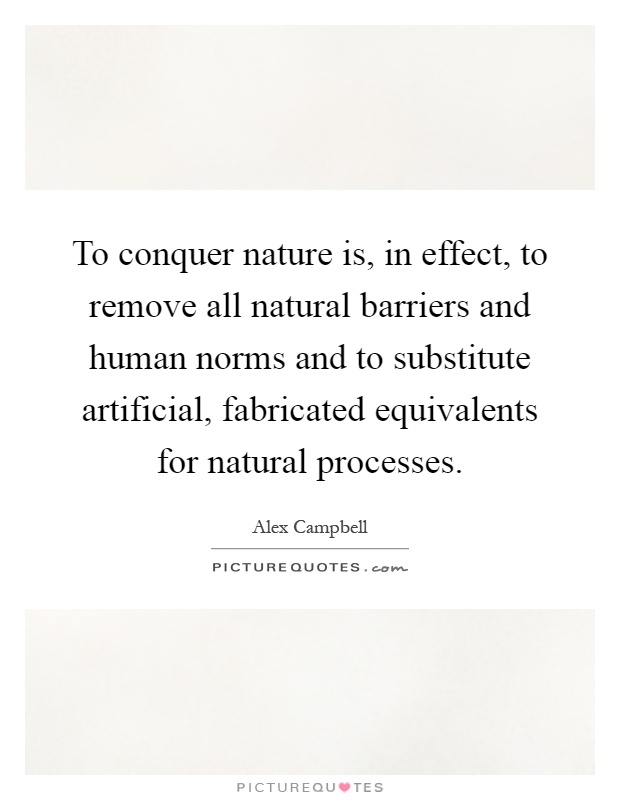 To conquer nature is, in effect, to remove all natural barriers and human norms and to substitute artificial, fabricated equivalents for natural processes Picture Quote #1