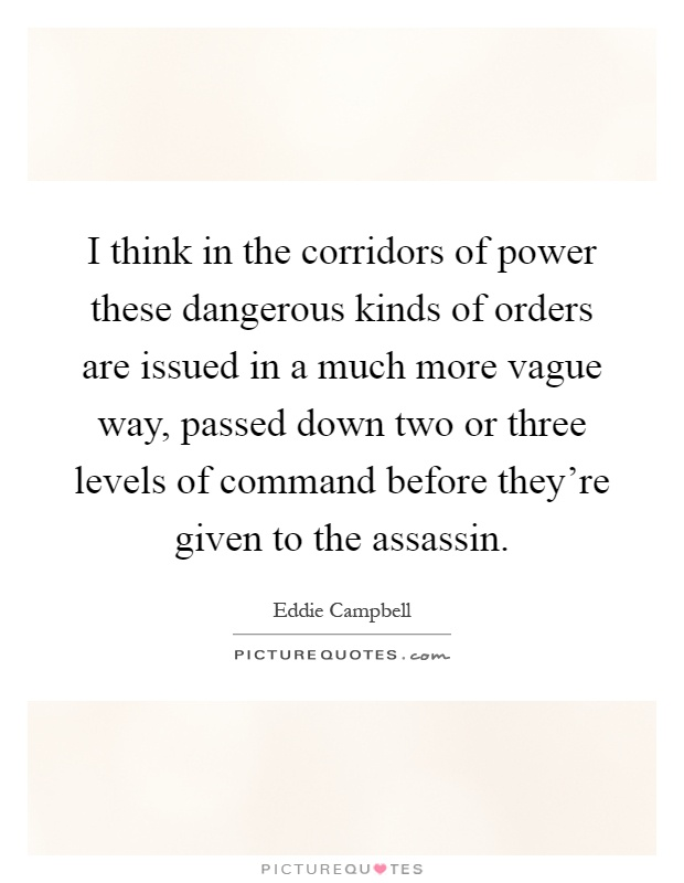 I think in the corridors of power these dangerous kinds of orders are issued in a much more vague way, passed down two or three levels of command before they're given to the assassin Picture Quote #1