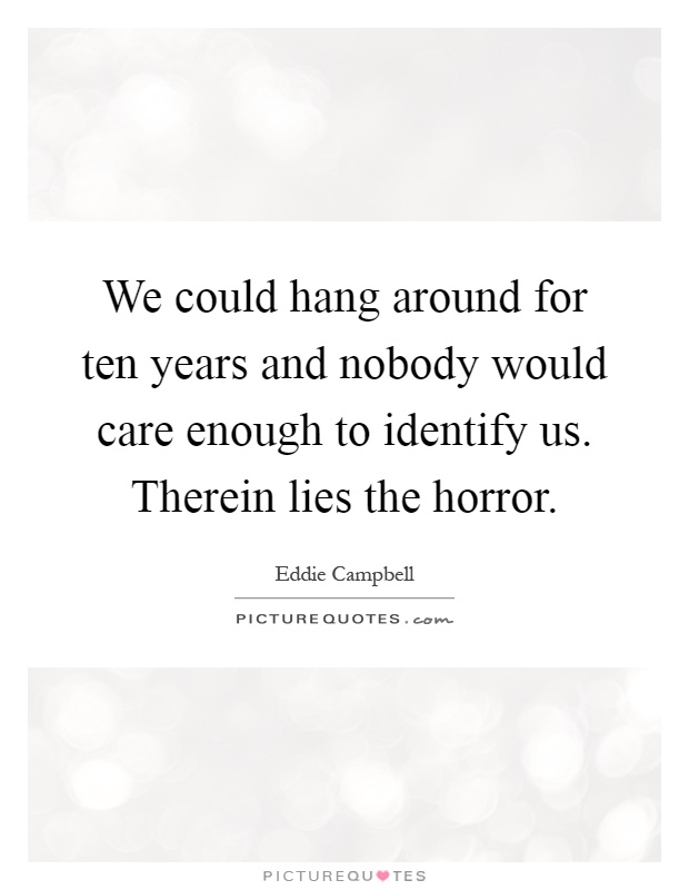 We could hang around for ten years and nobody would care enough to identify us. Therein lies the horror Picture Quote #1