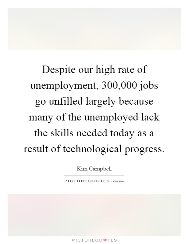 Despite our high rate of unemployment, 300,000 jobs go unfilled largely because many of the unemployed lack the skills needed today as a result of technological progress Picture Quote #1