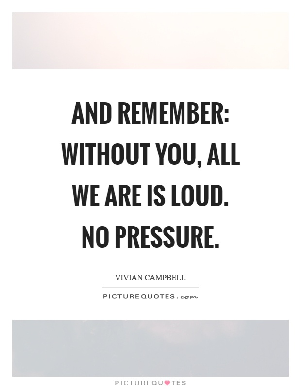 And remember: without you, all we are is loud. No pressure Picture Quote #1
