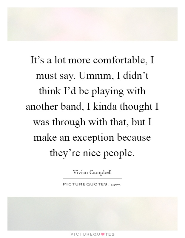 It's a lot more comfortable, I must say. Ummm, I didn't think I'd be playing with another band, I kinda thought I was through with that, but I make an exception because they're nice people Picture Quote #1