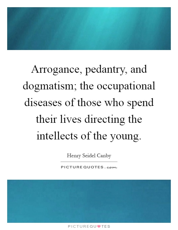Arrogance, pedantry, and dogmatism; the occupational diseases of those who spend their lives directing the intellects of the young Picture Quote #1