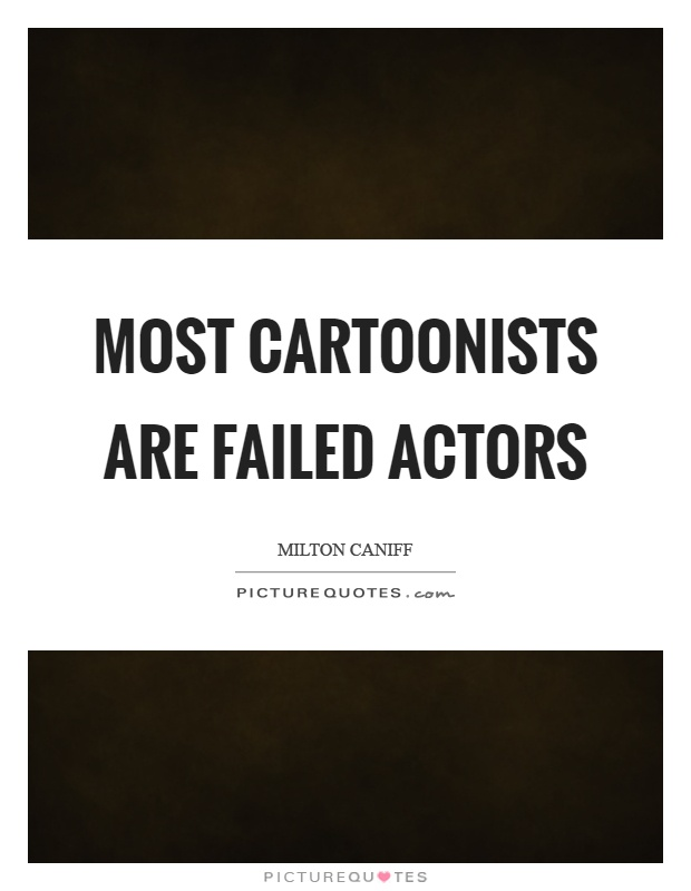 Most cartoonists are failed actors Picture Quote #1