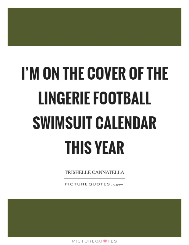 I'm on the cover of the lingerie football swimsuit calendar this year Picture Quote #1