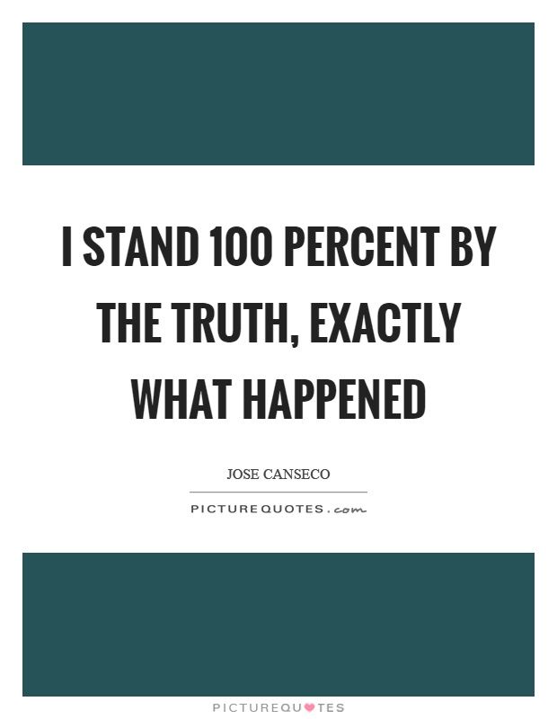 I stand 100 percent by the truth, exactly what happened Picture Quote #1