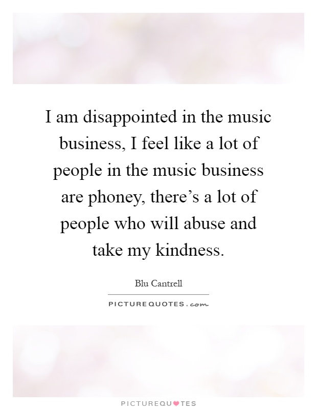 I am disappointed in the music business, I feel like a lot of people in the music business are phoney, there's a lot of people who will abuse and take my kindness Picture Quote #1