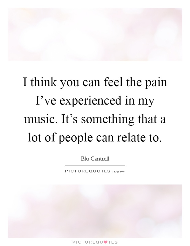 I think you can feel the pain I've experienced in my music. It's something that a lot of people can relate to Picture Quote #1