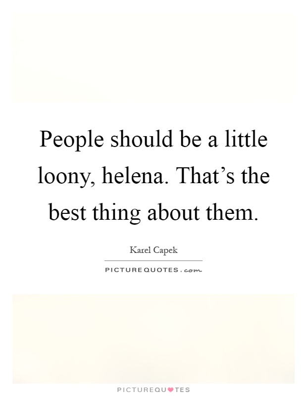 People should be a little loony, helena. That's the best thing about them Picture Quote #1