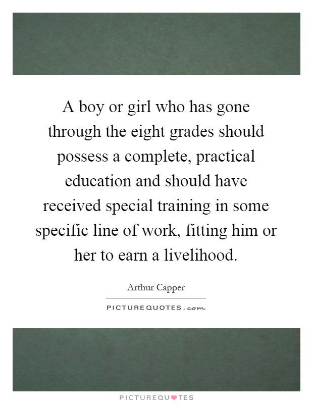 A boy or girl who has gone through the eight grades should possess a complete, practical education and should have received special training in some specific line of work, fitting him or her to earn a livelihood Picture Quote #1