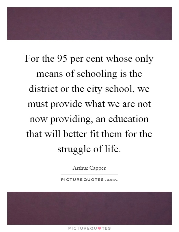 For the 95 per cent whose only means of schooling is the district or the city school, we must provide what we are not now providing, an education that will better fit them for the struggle of life Picture Quote #1