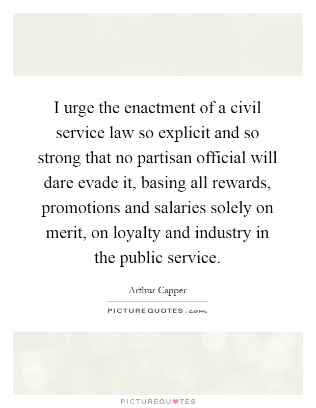 I urge the enactment of a civil service law so explicit and so strong that no partisan official will dare evade it, basing all rewards, promotions and salaries solely on merit, on loyalty and industry in the public service Picture Quote #1