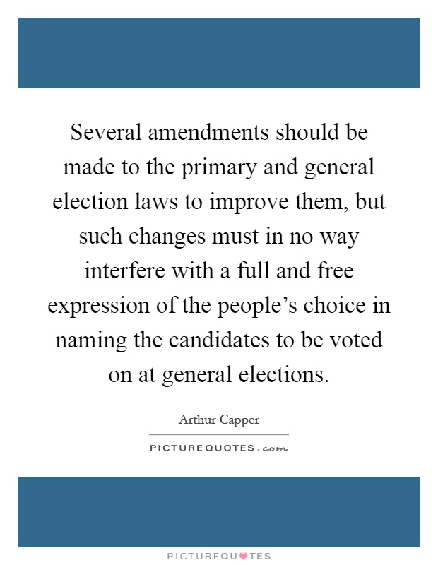 Several amendments should be made to the primary and general election laws to improve them, but such changes must in no way interfere with a full and free expression of the people's choice in naming the candidates to be voted on at general elections Picture Quote #1