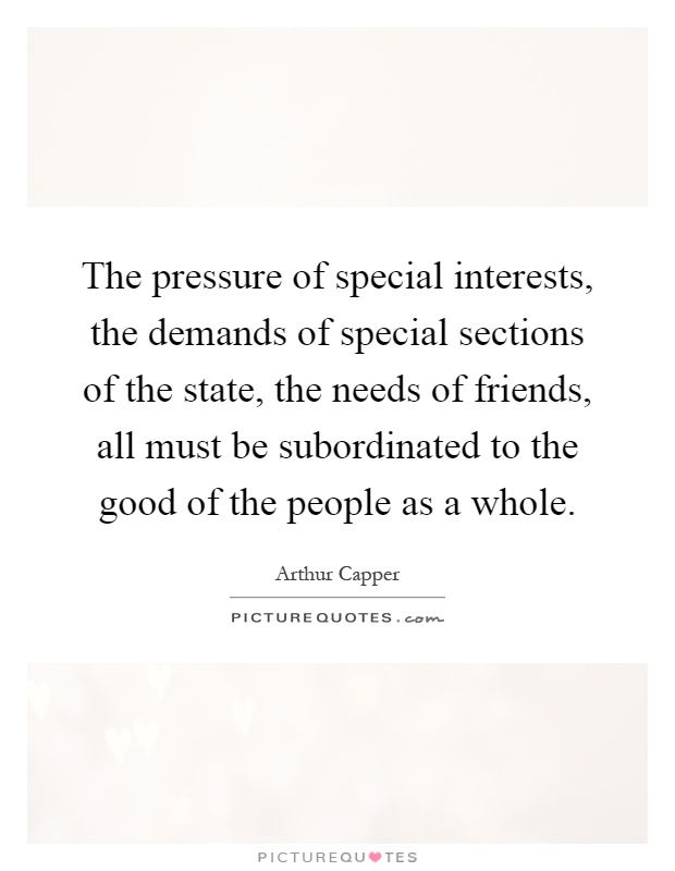 The pressure of special interests, the demands of special sections of the state, the needs of friends, all must be subordinated to the good of the people as a whole Picture Quote #1