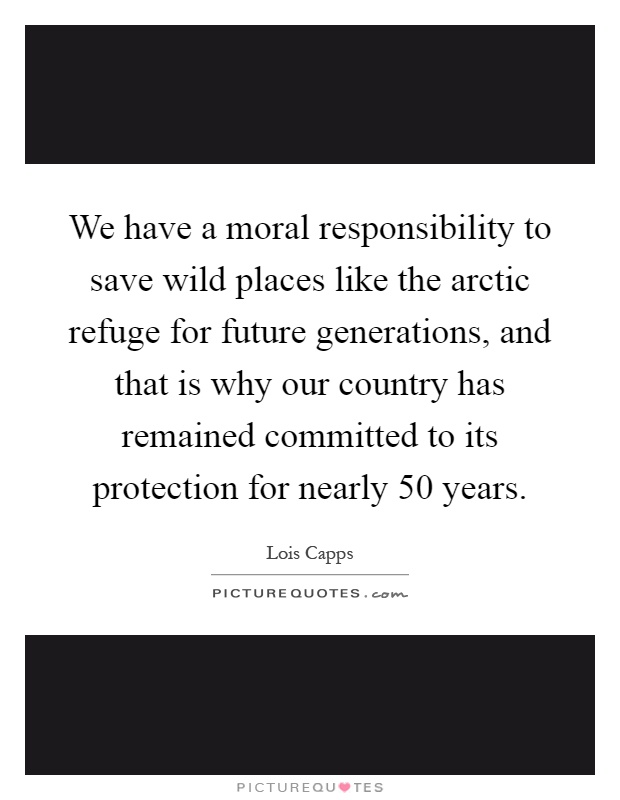 We have a moral responsibility to save wild places like the arctic refuge for future generations, and that is why our country has remained committed to its protection for nearly 50 years Picture Quote #1