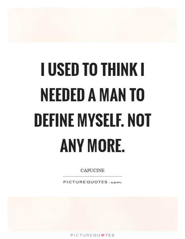 I used to think I needed a man to define myself. Not any more Picture Quote #1