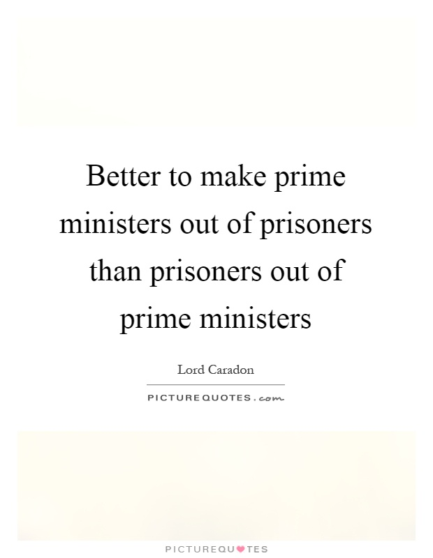 Better to make prime ministers out of prisoners than prisoners out of prime ministers Picture Quote #1