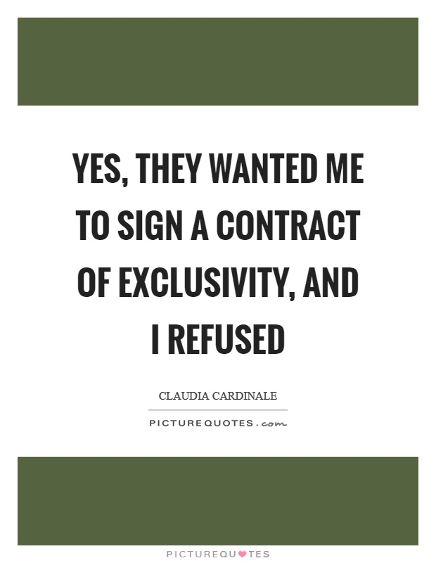 Yes, they wanted me to sign a contract of exclusivity, and I refused Picture Quote #1