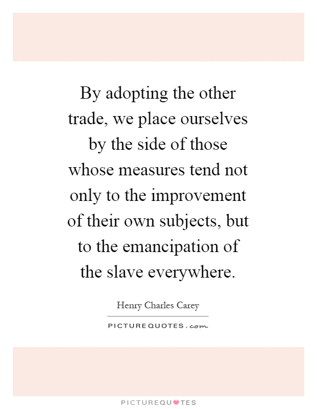 By adopting the other trade, we place ourselves by the side of those whose measures tend not only to the improvement of their own subjects, but to the emancipation of the slave everywhere Picture Quote #1