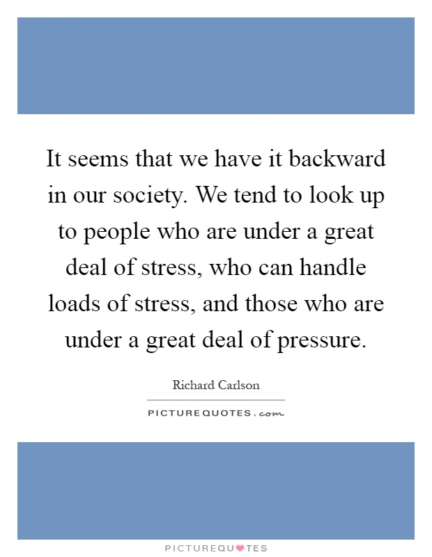 It seems that we have it backward in our society. We tend to look up to people who are under a great deal of stress, who can handle loads of stress, and those who are under a great deal of pressure Picture Quote #1