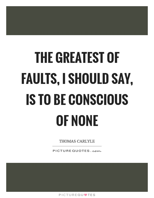 The greatest of faults, I should say, is to be conscious of none Picture Quote #1