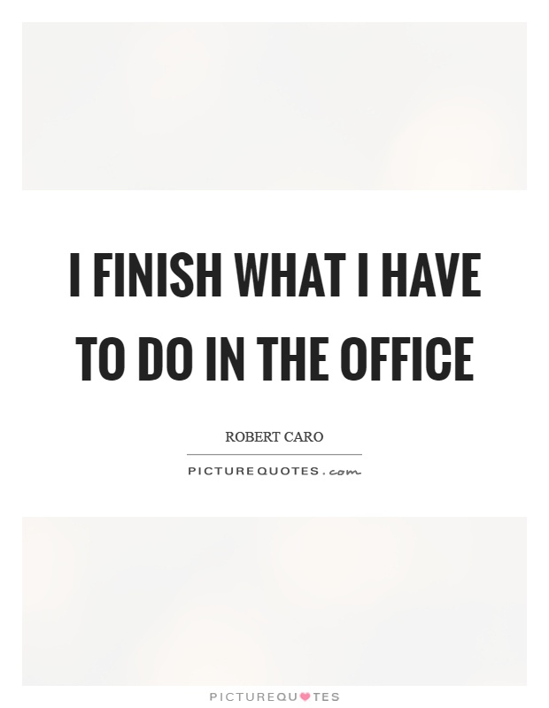 I finish what I have to do in the office Picture Quote #1