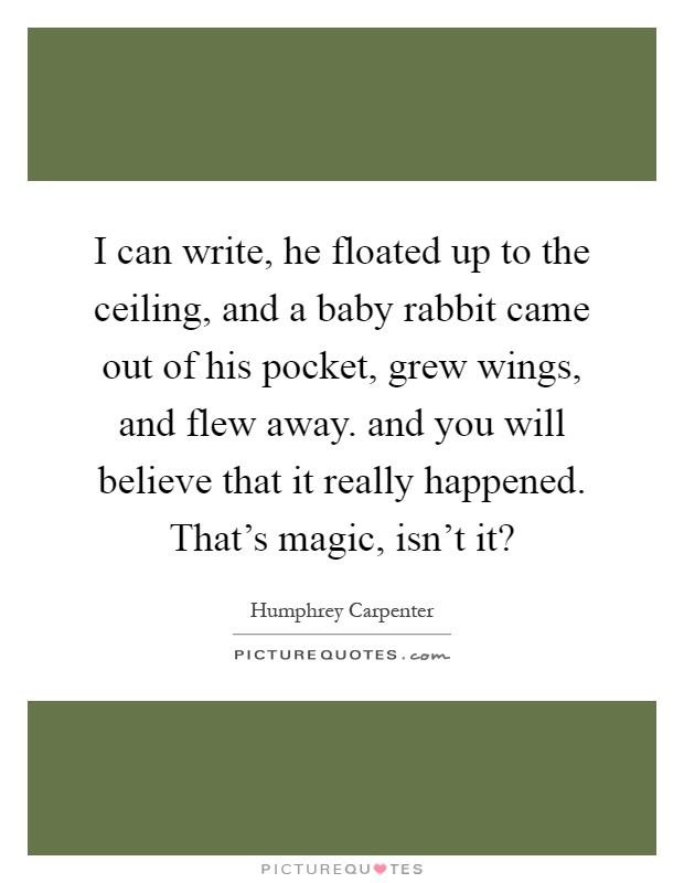 I can write, he floated up to the ceiling, and a baby rabbit came out of his pocket, grew wings, and flew away. and you will believe that it really happened. That's magic, isn't it? Picture Quote #1