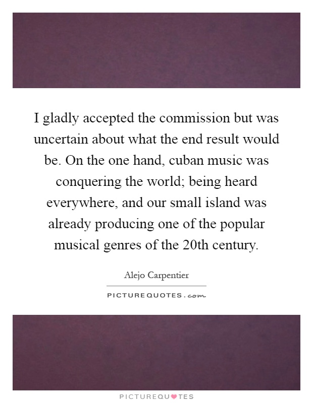 I gladly accepted the commission but was uncertain about what the end result would be. On the one hand, cuban music was conquering the world; being heard everywhere, and our small island was already producing one of the popular musical genres of the 20th century Picture Quote #1