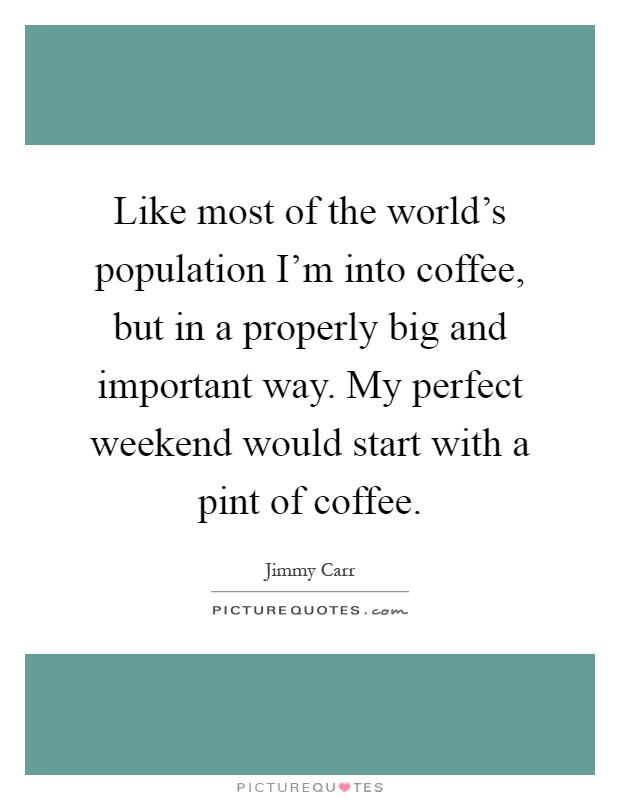 Like most of the world's population I'm into coffee, but in a properly big and important way. My perfect weekend would start with a pint of coffee Picture Quote #1