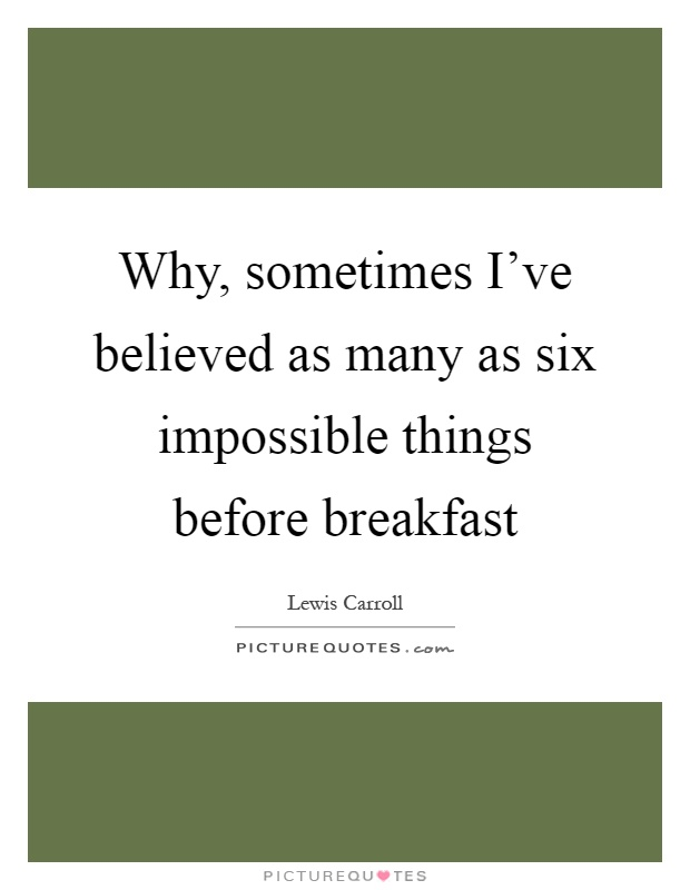 Why, sometimes I've believed as many as six impossible things before breakfast Picture Quote #1