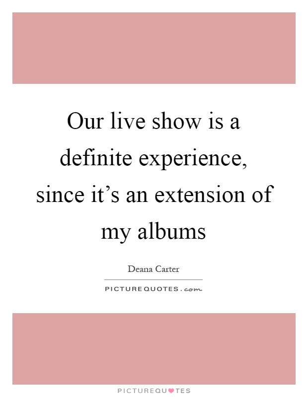 Our live show is a definite experience, since it's an extension of my albums Picture Quote #1