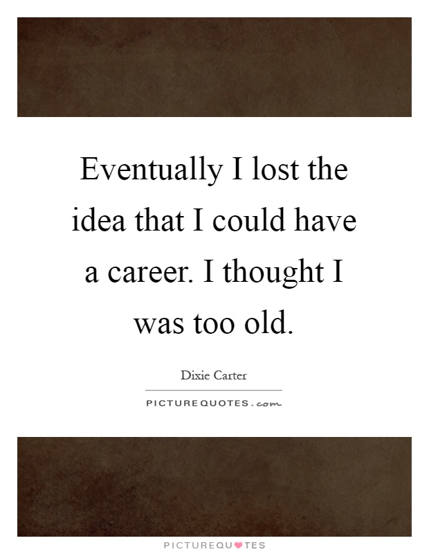 Eventually I lost the idea that I could have a career. I thought I was too old Picture Quote #1