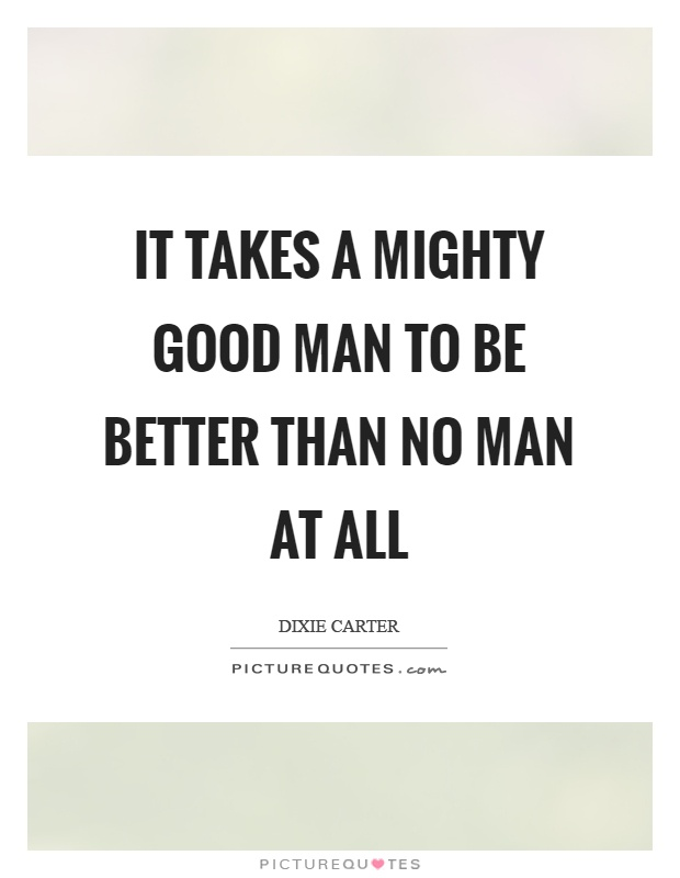 It takes a mighty good man to be better than no man at all Picture Quote #1