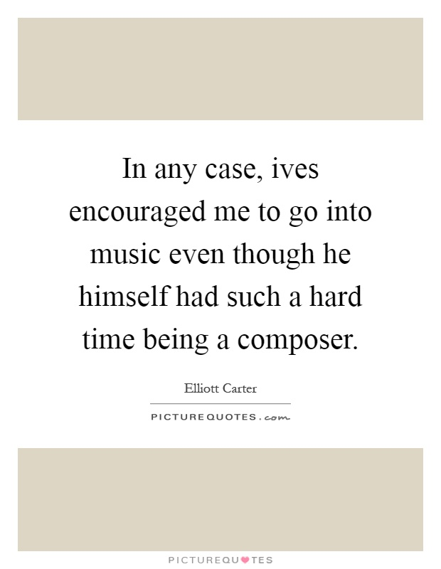In any case, ives encouraged me to go into music even though he himself had such a hard time being a composer Picture Quote #1