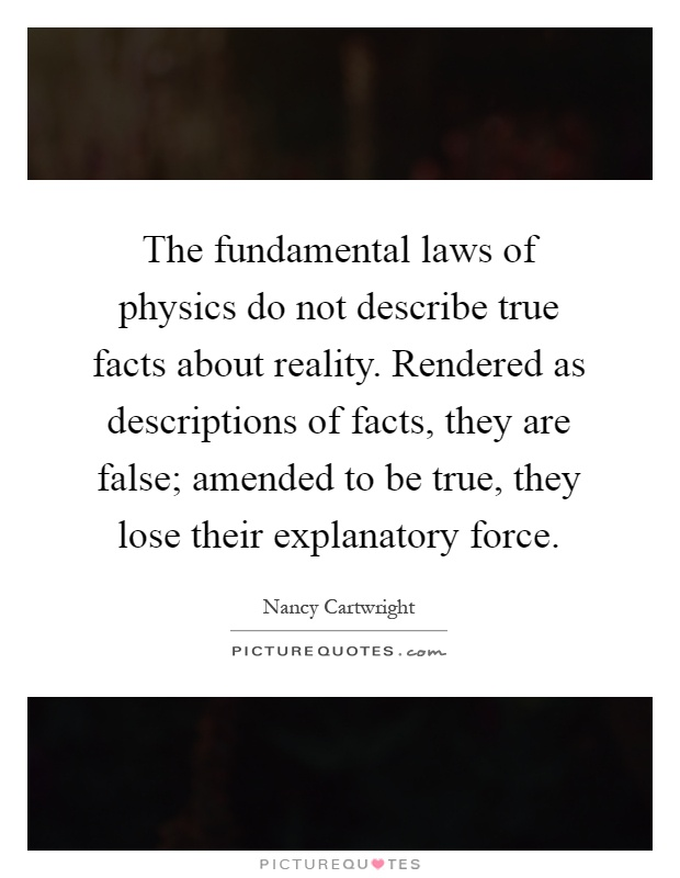The fundamental laws of physics do not describe true facts about reality. Rendered as descriptions of facts, they are false; amended to be true, they lose their explanatory force Picture Quote #1