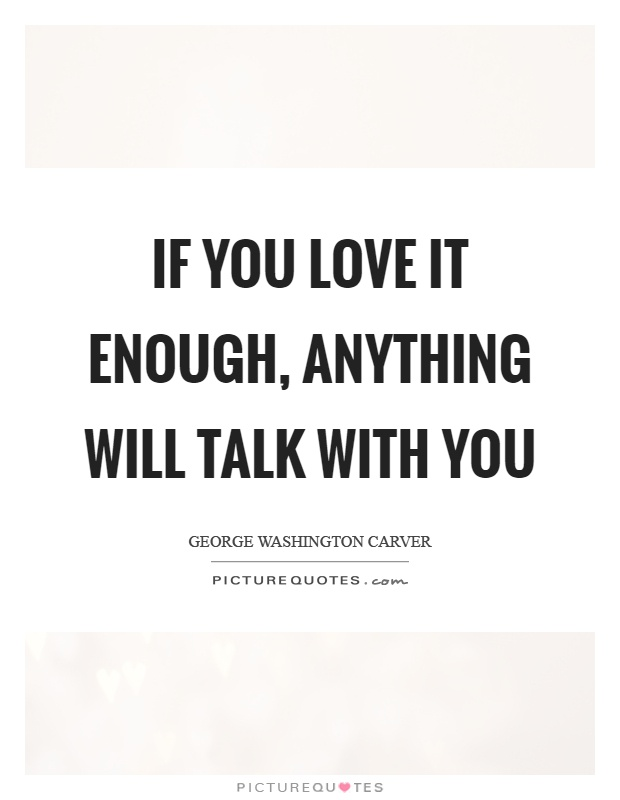 If you love it enough, anything will talk with you Picture Quote #1