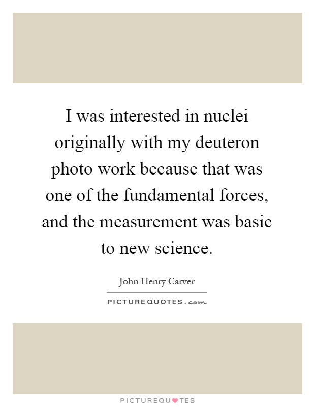 I was interested in nuclei originally with my deuteron photo work because that was one of the fundamental forces, and the measurement was basic to new science Picture Quote #1