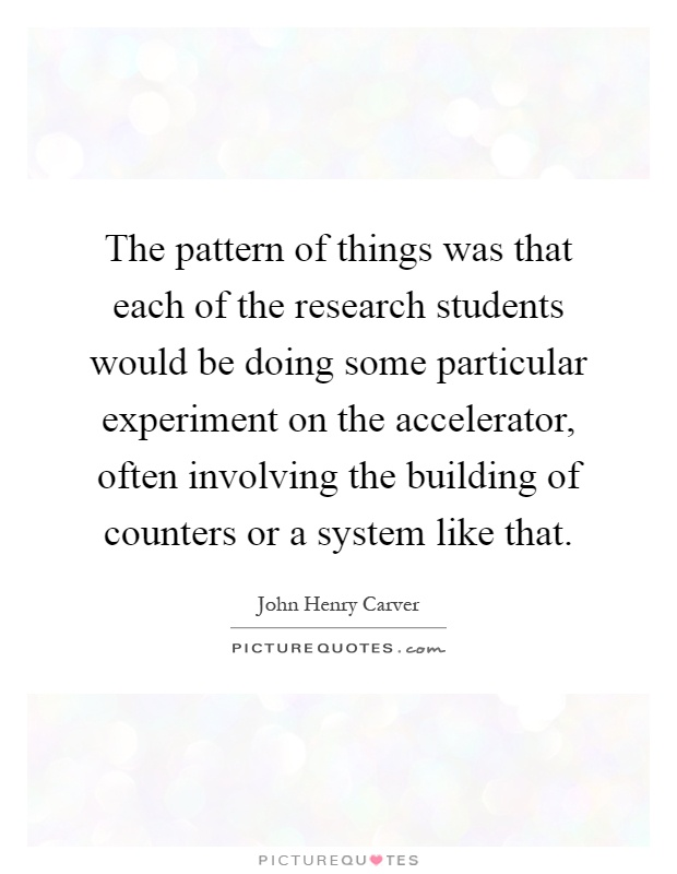 The pattern of things was that each of the research students would be doing some particular experiment on the accelerator, often involving the building of counters or a system like that Picture Quote #1