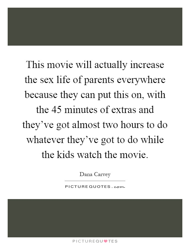 This movie will actually increase the sex life of parents everywhere because they can put this on, with the 45 minutes of extras and they've got almost two hours to do whatever they've got to do while the kids watch the movie Picture Quote #1