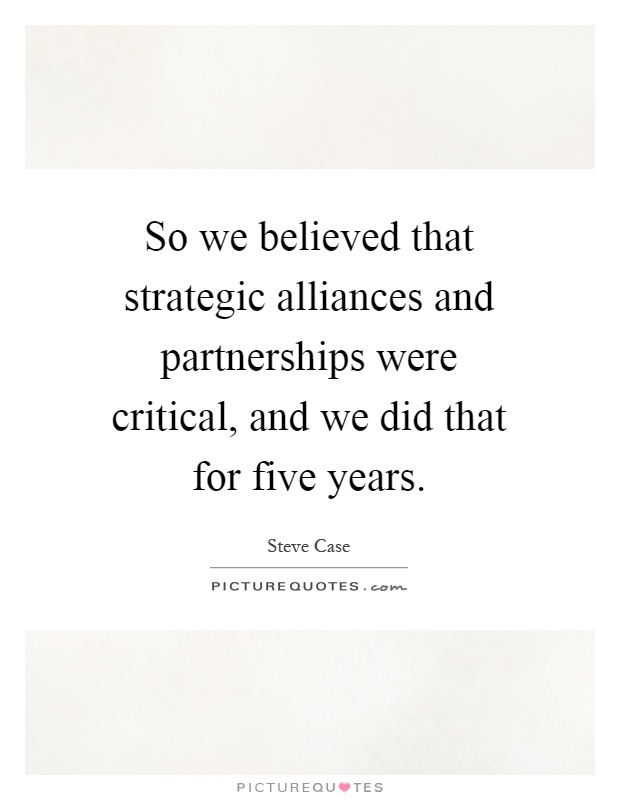 So we believed that strategic alliances and partnerships were critical, and we did that for five years Picture Quote #1