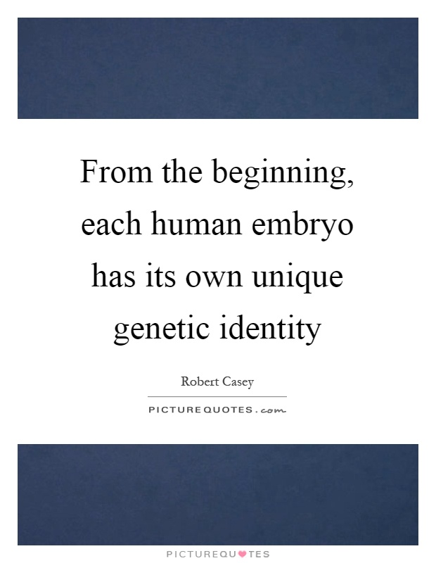 From the beginning, each human embryo has its own unique genetic identity Picture Quote #1
