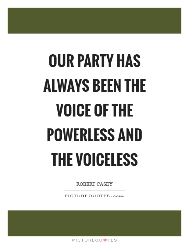 Our party has always been the voice of the powerless and the voiceless Picture Quote #1